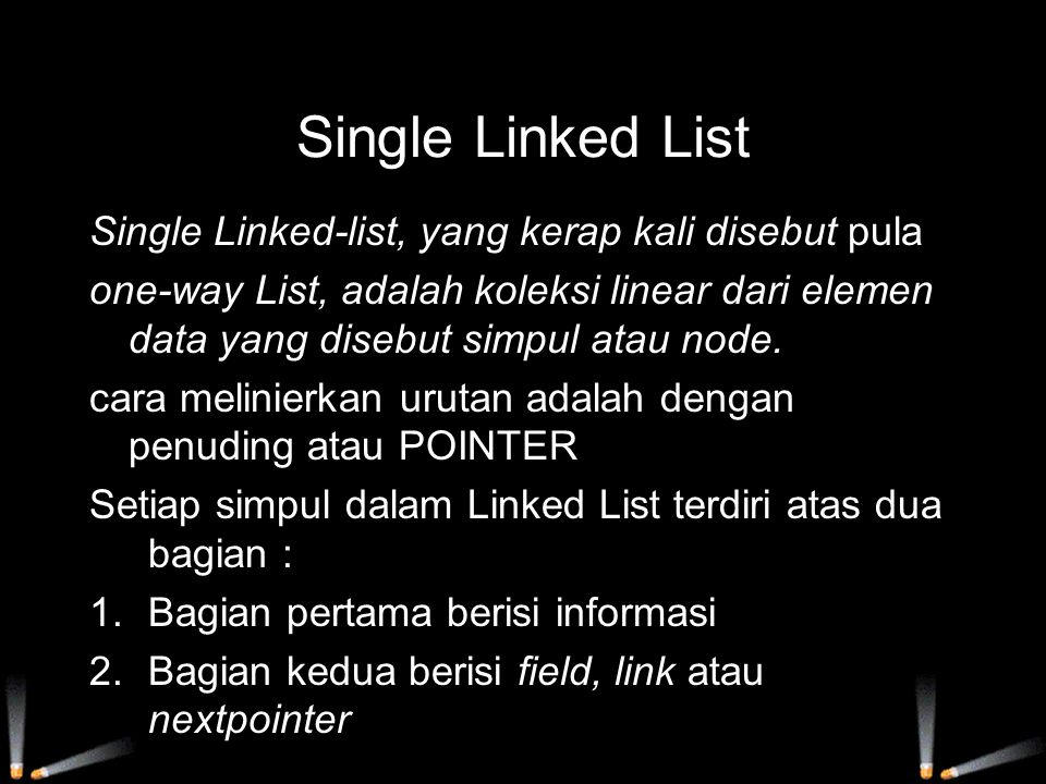 Single Linked List Single Linked-list, yang kerap kali disebut pula one-way List, adalah koleksi linear dari elemen data yang disebut simpul atau node