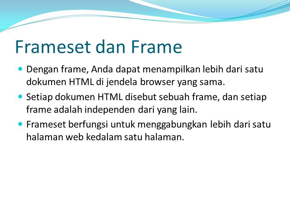 Frameset dan Frame Dengan frame, Anda dapat menampilkan lebih dari satu dokumen HTML di jendela browser yang sama. Setiap dokumen HTML disebut sebuah