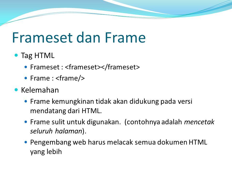 Frameset dan Frame Tag HTML Frameset : Frame : Kelemahan Frame kemungkinan tidak akan didukung pada versi mendatang dari HTML. Frame sulit untuk digun