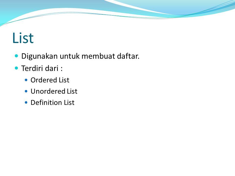 List Digunakan untuk membuat daftar. Terdiri dari : Ordered List Unordered List Definition List