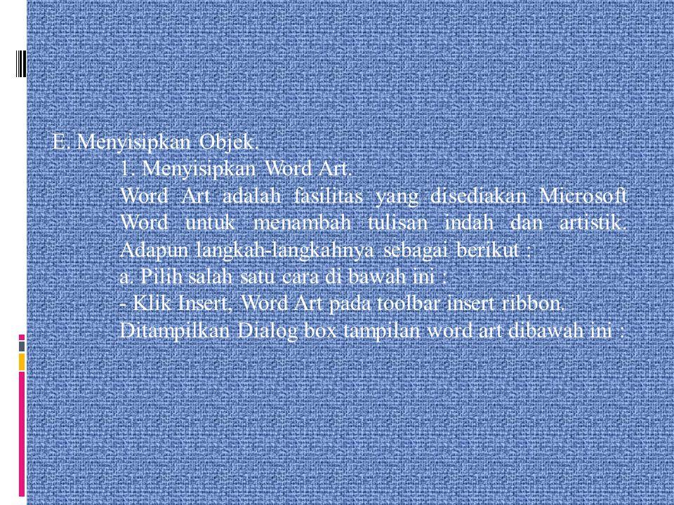 E. Menyisipkan Objek. 1. Menyisipkan Word Art. Word Art adalah fasilitas yang disediakan Microsoft Word untuk menambah tulisan indah dan artistik. Ada