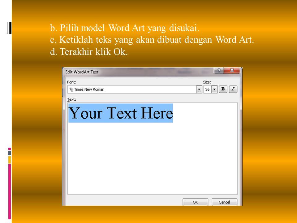 b. Pilih model Word Art yang disukai. c. Ketiklah teks yang akan dibuat dengan Word Art. d. Terakhir klik Ok.