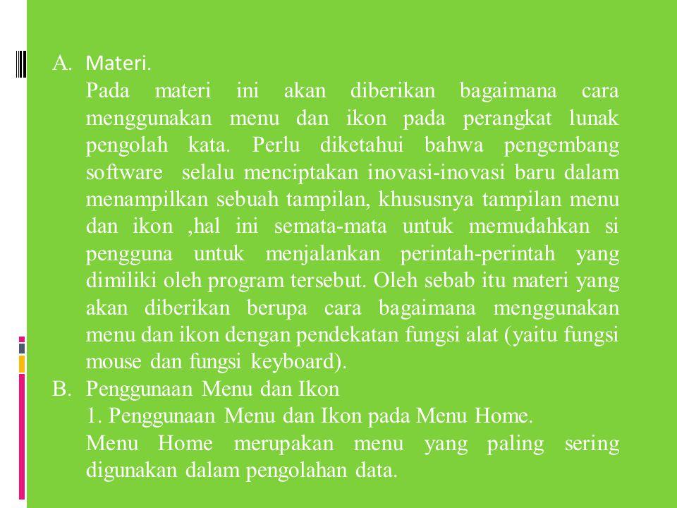 A. Materi. Pada materi ini akan diberikan bagaimana cara menggunakan menu dan ikon pada perangkat lunak pengolah kata. Perlu diketahui bahwa pengemban