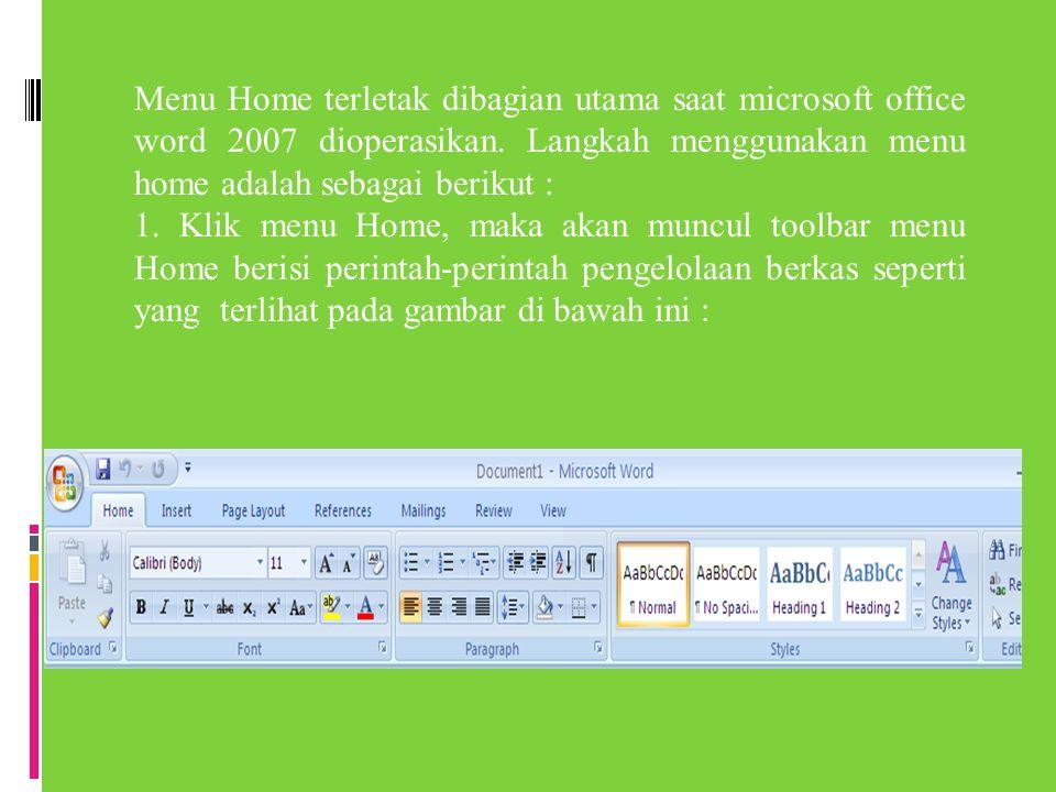 Menu Home terletak dibagian utama saat microsoft office word 2007 dioperasikan. Langkah menggunakan menu home adalah sebagai berikut : 1. Klik menu Ho