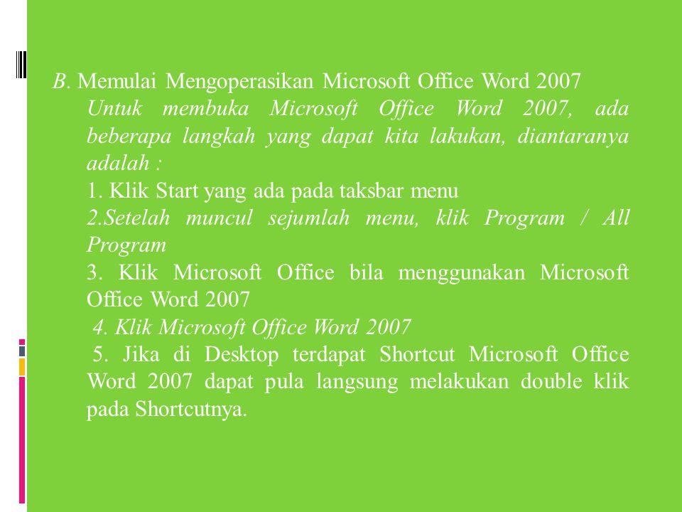 B. Memulai Mengoperasikan Microsoft Office Word 2007 Untuk membuka Microsoft Office Word 2007, ada beberapa langkah yang dapat kita lakukan, diantaran