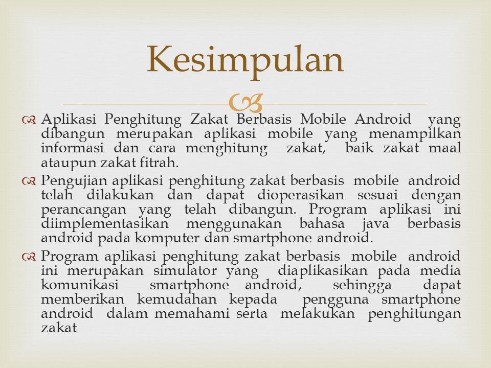   Aplikasi Penghitung Zakat Berbasis Mobile Android yang dibangun merupakan aplikasi mobile yang menampilkan informasi dan cara menghitung zakat, baik zakat maal ataupun zakat fitrah.