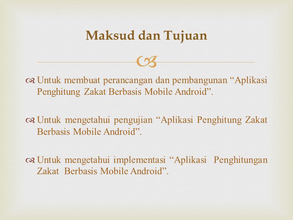   Kegunaan Praktis Dibangunnya Aplikasi Penghitung Zakat Berbasis Mobile Android ini diharapkan dapat membantu pengguna smartphone android untuk lebih mudah memahami serta melakukan penghitungan zakat yang harus dikeluarkan, batas nishab serta informasi lengkap tentang zakat dimanapun dan kapanpun.