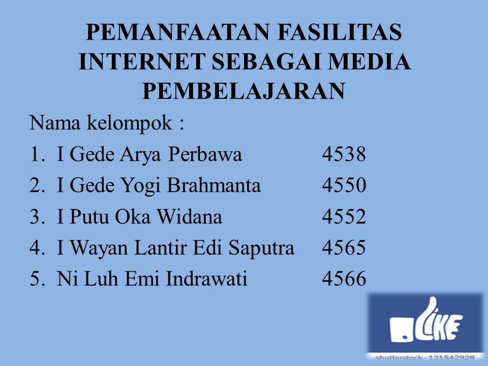 PEMANFAATAN FASILITAS INTERNET SEBAGAI MEDIA PEMBELAJARAN Nama kelompok : 1.I Gede Arya Perbawa4538 2.I Gede Yogi Brahmanta4550 3.I Putu Oka Widana455