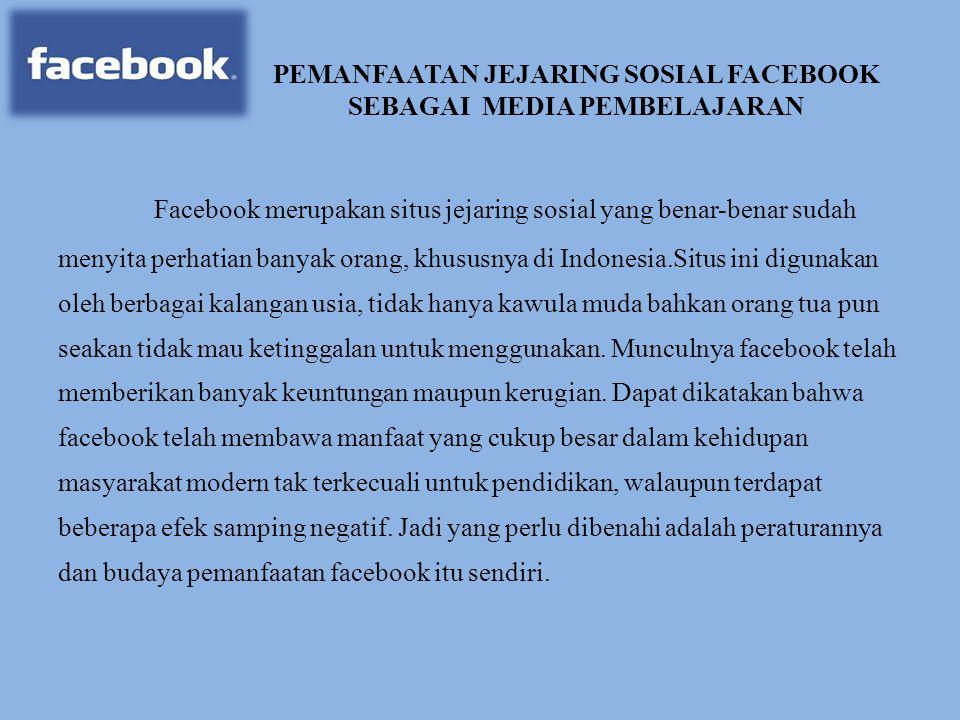 PEMANFAATAN JEJARING SOSIAL FACEBOOK SEBAGAI MEDIA PEMBELAJARAN Facebook merupakan situs jejaring sosial yang benar-benar sudah menyita perhatian bany