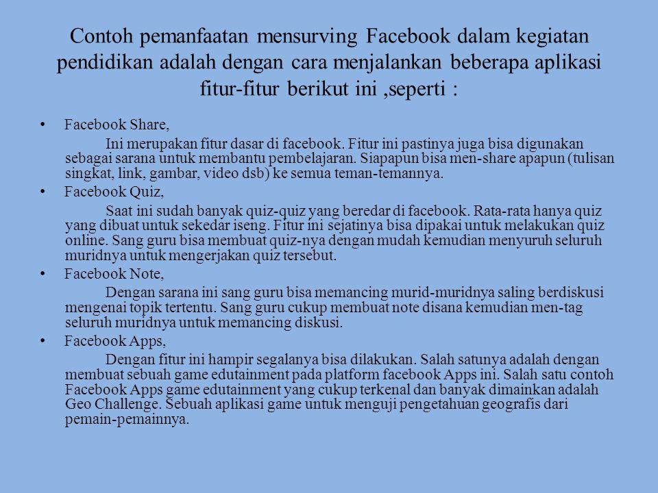 Contoh pemanfaatan mensurving Facebook dalam kegiatan pendidikan adalah dengan cara menjalankan beberapa aplikasi fitur-fitur berikut ini,seperti : Fa