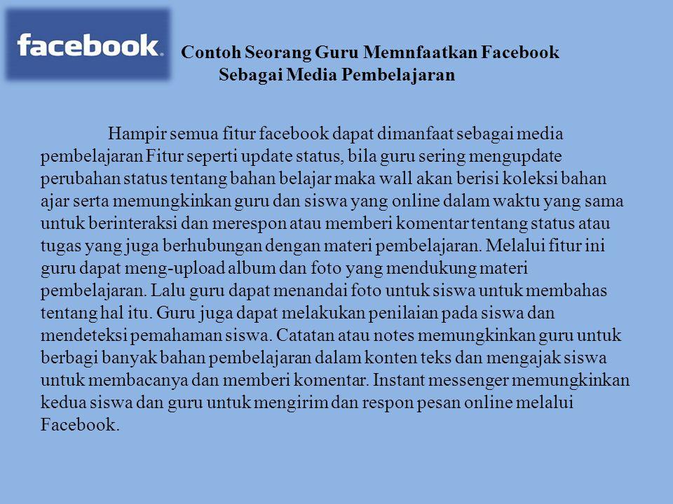 Contoh Seorang Guru Memnfaatkan Facebook Sebagai Media Pembelajaran Hampir semua fitur facebook dapat dimanfaat sebagai media pembelajaran Fitur seper