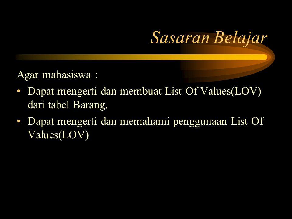 Sasaran Belajar Agar mahasiswa : Dapat mengerti dan membuat List Of Values(LOV) dari tabel Barang. Dapat mengerti dan memahami penggunaan List Of Valu