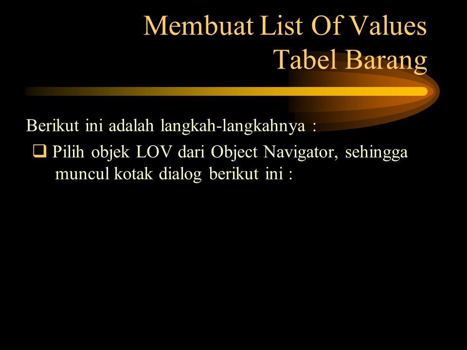 Membuat List Of Values Tabel Barang Berikut ini adalah langkah-langkahnya :  Pilih objek LOV dari Object Navigator, sehingga muncul kotak dialog beri
