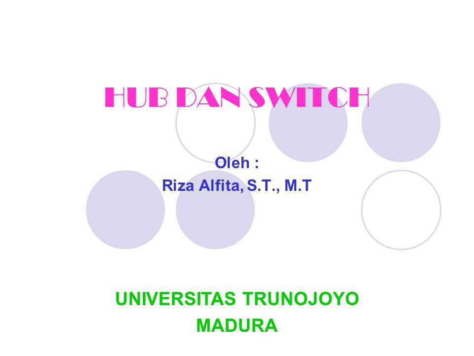 HUB DAN SWITCH Oleh : Riza Alfita, S.T., M.T UNIVERSITAS TRUNOJOYO MADURA