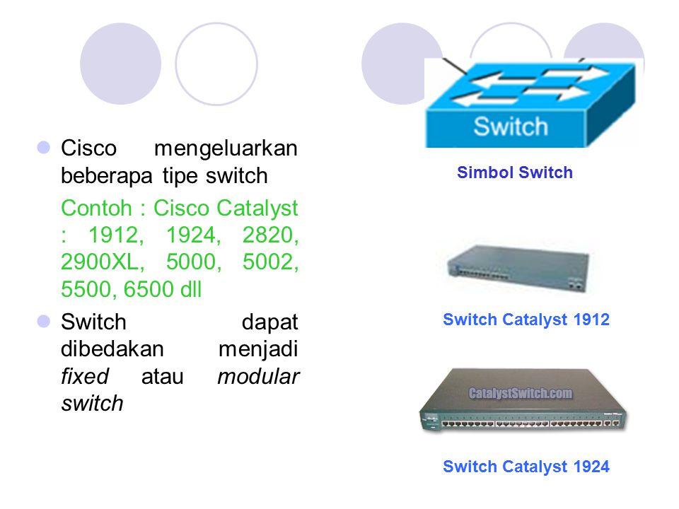 Cisco mengeluarkan beberapa tipe switch Contoh : Cisco Catalyst : 1912, 1924, 2820, 2900XL, 5000, 5002, 5500, 6500 dll Switch dapat dibedakan menjadi