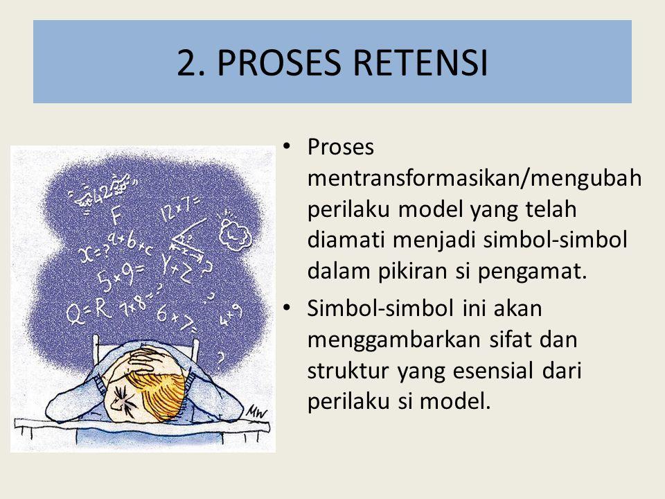 2. PROSES RETENSI Proses mentransformasikan/mengubah perilaku model yang telah diamati menjadi simbol-simbol dalam pikiran si pengamat. Simbol-simbol