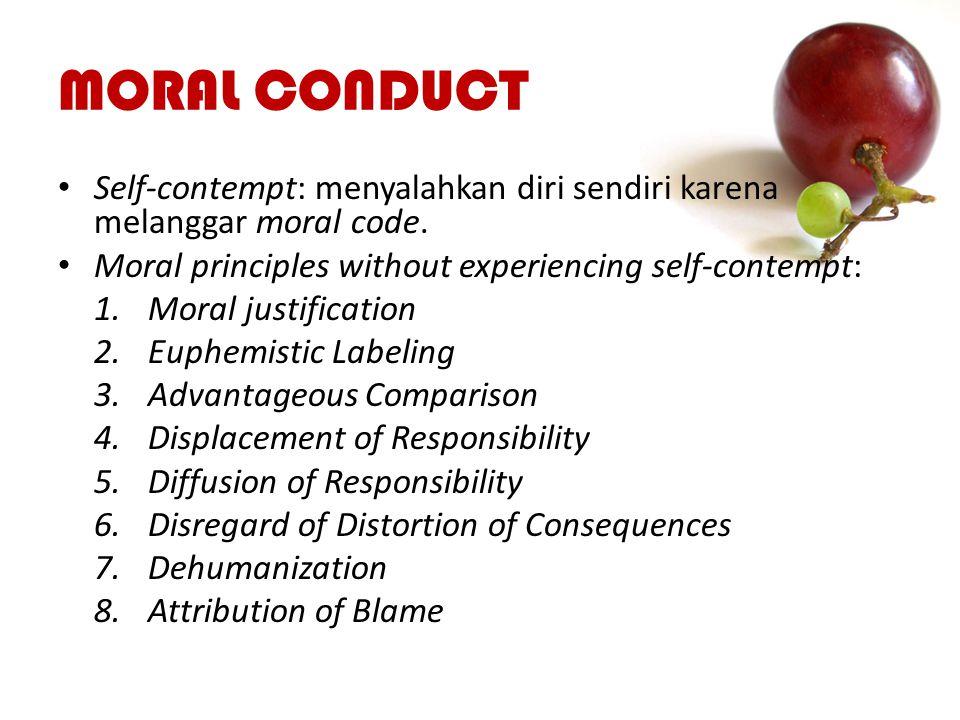 MORAL CONDUCT Self-contempt: menyalahkan diri sendiri karena melanggar moral code. Moral principles without experiencing self-contempt: 1.Moral justif