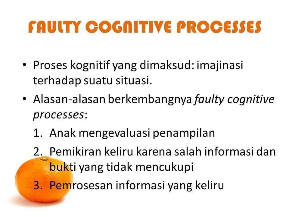 FAULTY COGNITIVE PROCESSES Proses kognitif yang dimaksud: imajinasi terhadap suatu situasi. Alasan-alasan berkembangnya faulty cognitive processes: 1.