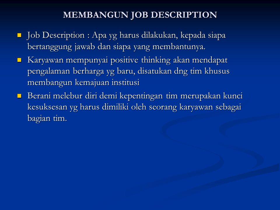 MEMBANGUN JOB DESCRIPTION Job Description : Apa yg harus dilakukan, kepada siapa bertanggung jawab dan siapa yang membantunya. Job Description : Apa y