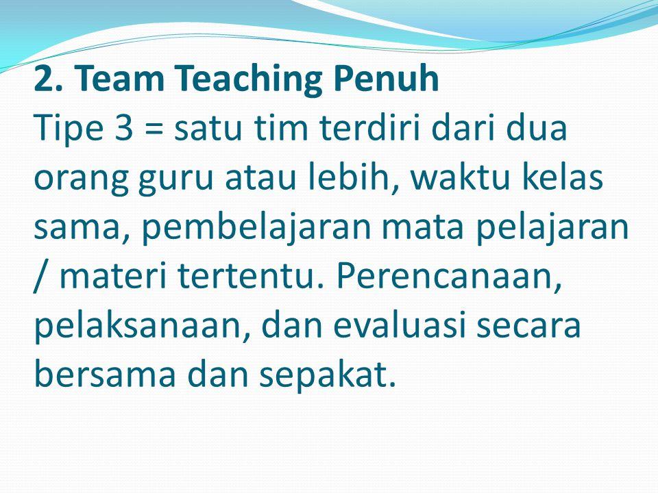 2. Team Teaching Penuh Tipe 3 = satu tim terdiri dari dua orang guru atau lebih, waktu kelas sama, pembelajaran mata pelajaran / materi tertentu. Pere