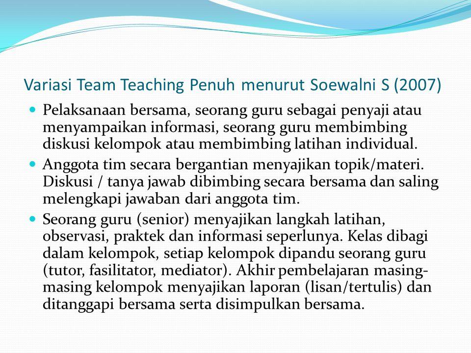 Variasi Team Teaching Penuh menurut Soewalni S (2007) Pelaksanaan bersama, seorang guru sebagai penyaji atau menyampaikan informasi, seorang guru membimbing diskusi kelompok atau membimbing latihan individual.