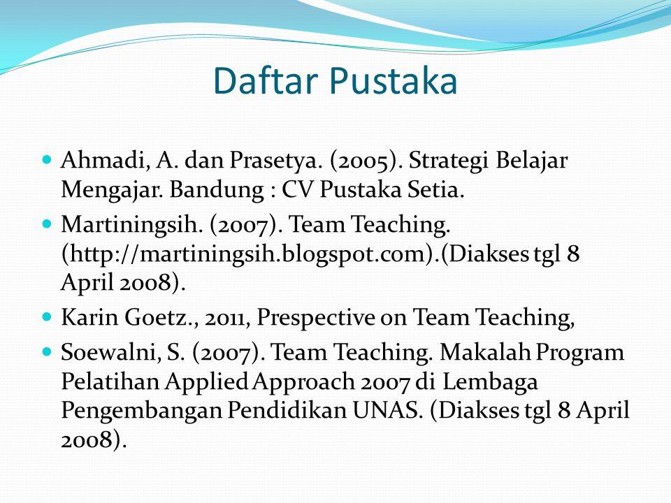 Daftar Pustaka Ahmadi, A. dan Prasetya. (2005). Strategi Belajar Mengajar. Bandung : CV Pustaka Setia. Martiningsih. (2007). Team Teaching. (http://ma