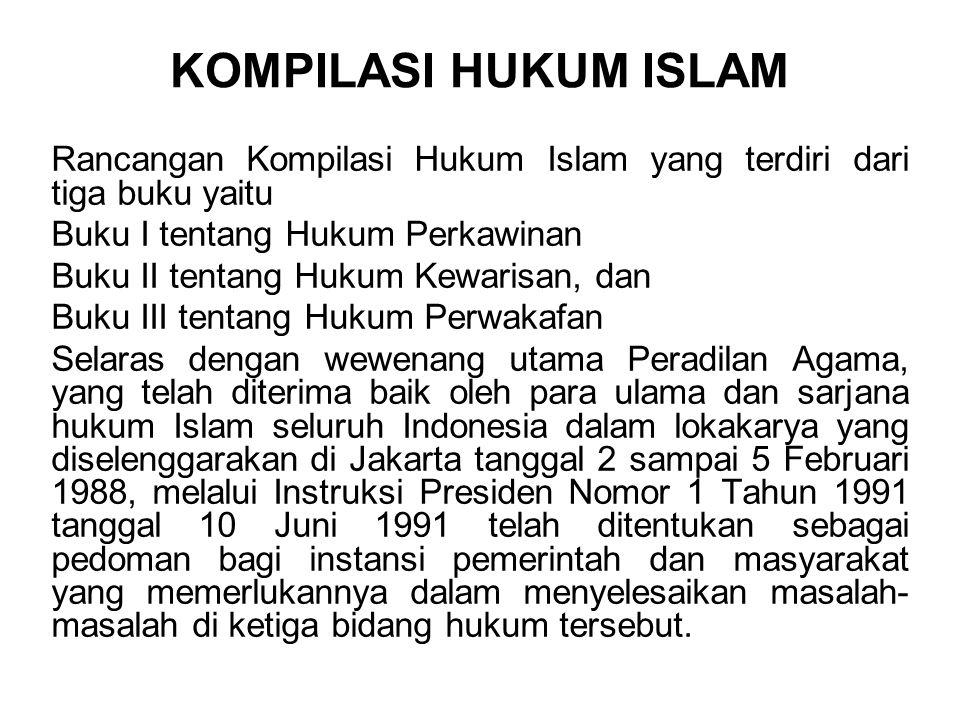 KOMPILASI HUKUM ISLAM Rancangan Kompilasi Hukum Islam yang terdiri dari tiga buku yaitu Buku I tentang Hukum Perkawinan Buku II tentang Hukum Kewarisan, dan Buku III tentang Hukum Perwakafan Selaras dengan wewenang utama Peradilan Agama, yang telah diterima baik oleh para ulama dan sarjana hukum Islam seluruh Indonesia dalam lokakarya yang diselenggarakan di Jakarta tanggal 2 sampai 5 Februari 1988, melalui Instruksi Presiden Nomor 1 Tahun 1991 tanggal 10 Juni 1991 telah ditentukan sebagai pedoman bagi instansi pemerintah dan masyarakat yang memerlukannya dalam menyelesaikan masalah- masalah di ketiga bidang hukum tersebut.
