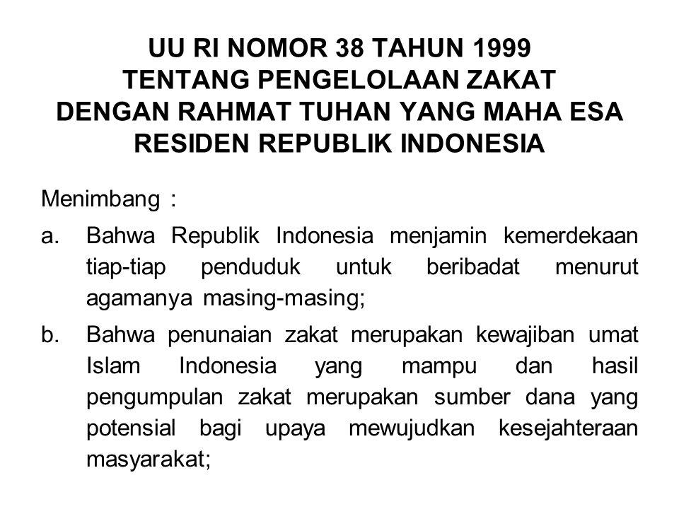 UU RI NOMOR 38 TAHUN 1999 TENTANG PENGELOLAAN ZAKAT DENGAN RAHMAT TUHAN YANG MAHA ESA RESIDEN REPUBLIK INDONESIA Menimbang : a.Bahwa Republik Indonesia menjamin kemerdekaan tiap-tiap penduduk untuk beribadat menurut agamanya masing-masing; b.Bahwa penunaian zakat merupakan kewajiban umat Islam Indonesia yang mampu dan hasil pengumpulan zakat merupakan sumber dana yang potensial bagi upaya mewujudkan kesejahteraan masyarakat;