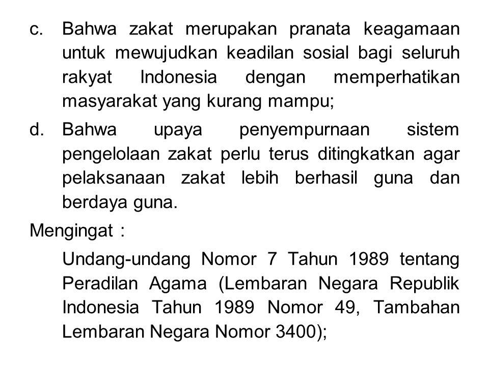 c.Bahwa zakat merupakan pranata keagamaan untuk mewujudkan keadilan sosial bagi seluruh rakyat Indonesia dengan memperhatikan masyarakat yang kurang mampu; d.Bahwa upaya penyempurnaan sistem pengelolaan zakat perlu terus ditingkatkan agar pelaksanaan zakat lebih berhasil guna dan berdaya guna.