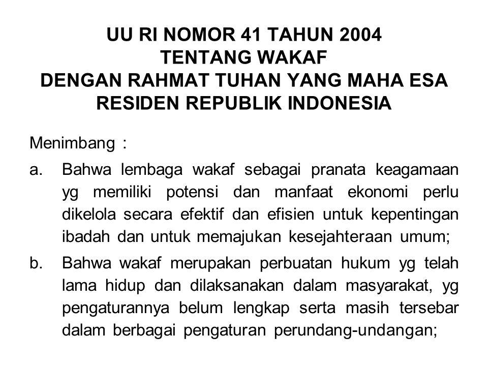 UU RI NOMOR 41 TAHUN 2004 TENTANG WAKAF DENGAN RAHMAT TUHAN YANG MAHA ESA RESIDEN REPUBLIK INDONESIA Menimbang : a.Bahwa lembaga wakaf sebagai pranata keagamaan yg memiliki potensi dan manfaat ekonomi perlu dikelola secara efektif dan efisien untuk kepentingan ibadah dan untuk memajukan kesejahteraan umum; b.Bahwa wakaf merupakan perbuatan hukum yg telah lama hidup dan dilaksanakan dalam masyarakat, yg pengaturannya belum lengkap serta masih tersebar dalam berbagai pengaturan perundang-undangan;