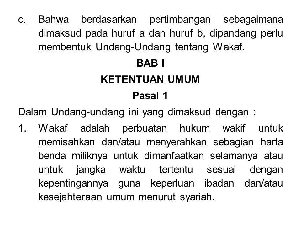 c.Bahwa berdasarkan pertimbangan sebagaimana dimaksud pada huruf a dan huruf b, dipandang perlu membentuk Undang-Undang tentang Wakaf.