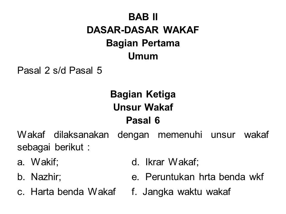 BAB II DASAR-DASAR WAKAF Bagian Pertama Umum Pasal 2 s/d Pasal 5 Bagian Ketiga Unsur Wakaf Pasal 6 Wakaf dilaksanakan dengan memenuhi unsur wakaf sebagai berikut : a.