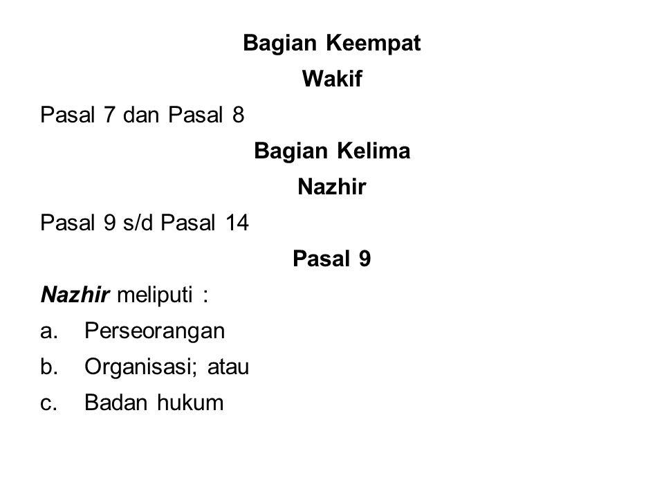 Bagian Keempat Wakif Pasal 7 dan Pasal 8 Bagian Kelima Nazhir Pasal 9 s/d Pasal 14 Pasal 9 Nazhir meliputi : a.Perseorangan b.Organisasi; atau c.Badan hukum