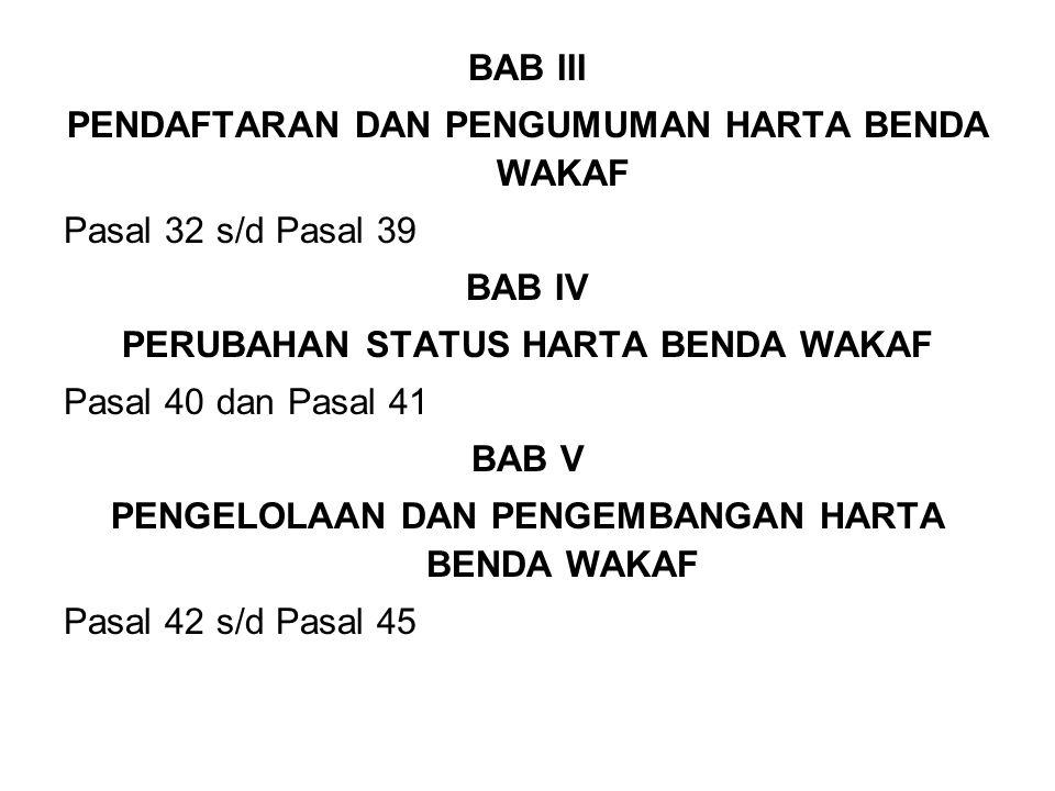 BAB III PENDAFTARAN DAN PENGUMUMAN HARTA BENDA WAKAF Pasal 32 s/d Pasal 39 BAB IV PERUBAHAN STATUS HARTA BENDA WAKAF Pasal 40 dan Pasal 41 BAB V PENGELOLAAN DAN PENGEMBANGAN HARTA BENDA WAKAF Pasal 42 s/d Pasal 45