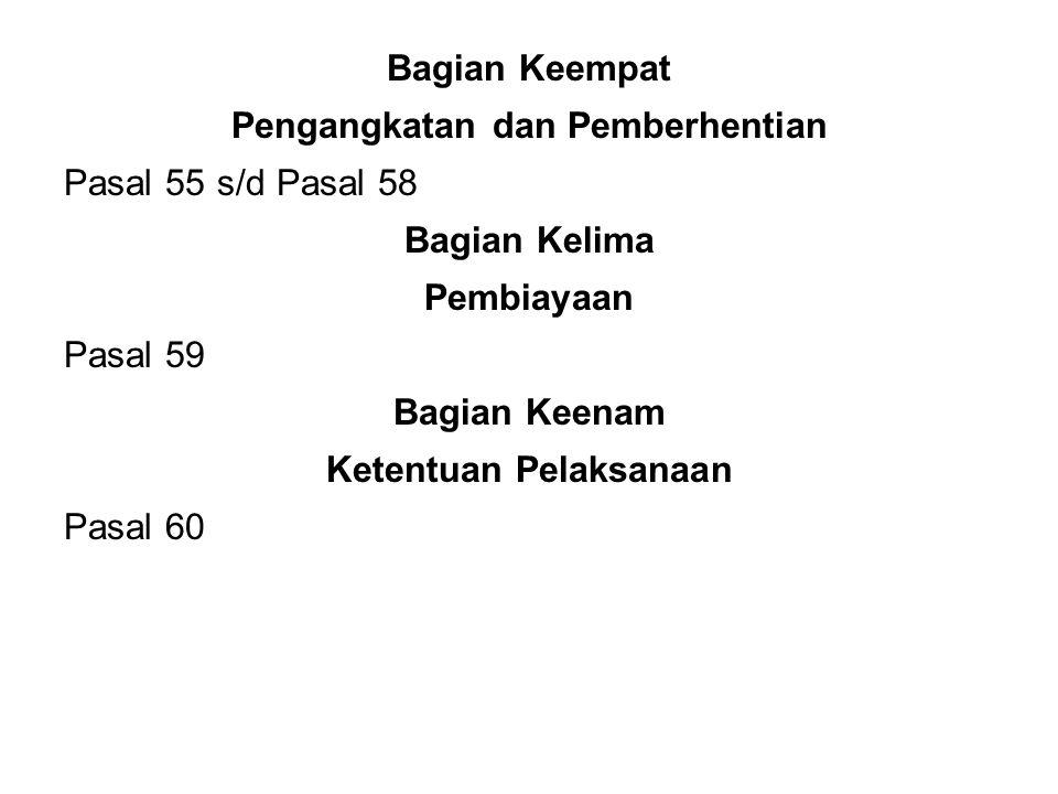 Bagian Keempat Pengangkatan dan Pemberhentian Pasal 55 s/d Pasal 58 Bagian Kelima Pembiayaan Pasal 59 Bagian Keenam Ketentuan Pelaksanaan Pasal 60