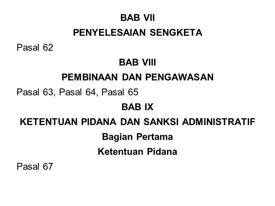 BAB VII PENYELESAIAN SENGKETA Pasal 62 BAB VIII PEMBINAAN DAN PENGAWASAN Pasal 63, Pasal 64, Pasal 65 BAB IX KETENTUAN PIDANA DAN SANKSI ADMINISTRATIF Bagian Pertama Ketentuan Pidana Pasal 67