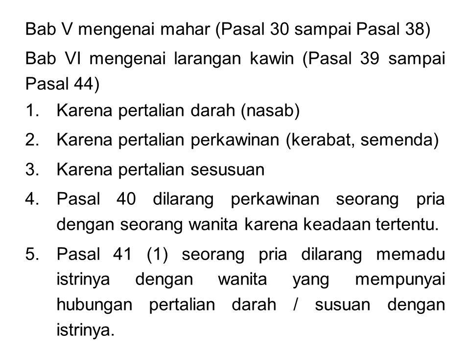 Bab V mengenai mahar (Pasal 30 sampai Pasal 38) Bab VI mengenai larangan kawin (Pasal 39 sampai Pasal 44) 1.Karena pertalian darah (nasab) 2.Karena pertalian perkawinan (kerabat, semenda) 3.Karena pertalian sesusuan 4.Pasal 40 dilarang perkawinan seorang pria dengan seorang wanita karena keadaan tertentu.