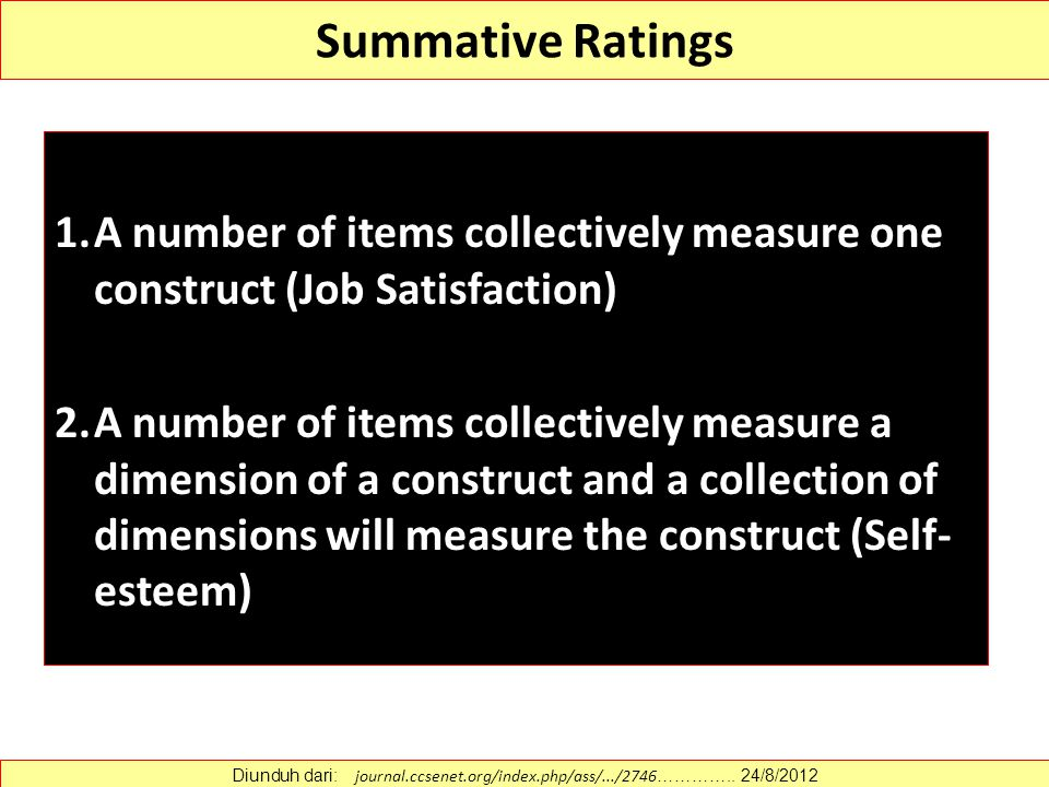 Summative Ratings 1.A number of items collectively measure one construct (Job Satisfaction) 2.A number of items collectively measure a dimension of a construct and a collection of dimensions will measure the construct (Self- esteem) Diunduh dari: journal.ccsenet.org/index.php/ass/.../2746 …………..