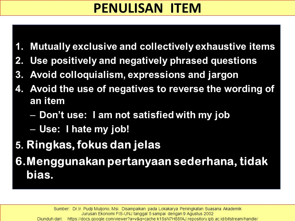 PENULISAN ITEM 1.Mutually exclusive and collectively exhaustive items 2.Use positively and negatively phrased questions 3.Avoid colloquialism, expressions and jargon 4.Avoid the use of negatives to reverse the wording of an item –Don't use: I am not satisfied with my job –Use: I hate my job.