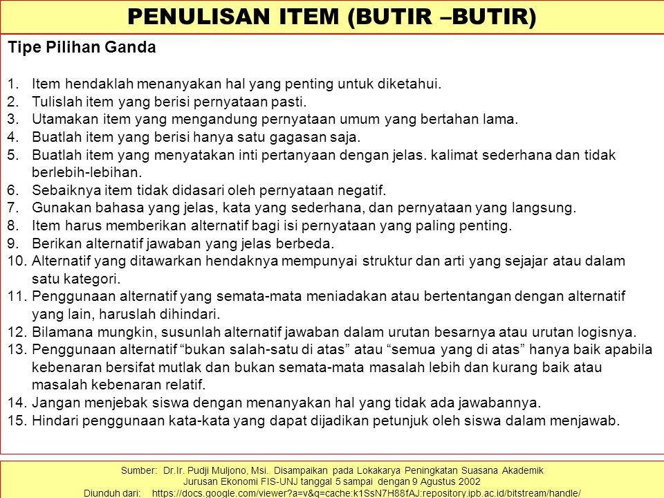 PENULISAN ITEM (BUTIR –BUTIR) Tipe Pilihan Ganda 1.Item hendaklah menanyakan hal yang penting untuk diketahui. 2.Tulislah item yang berisi pernyataan