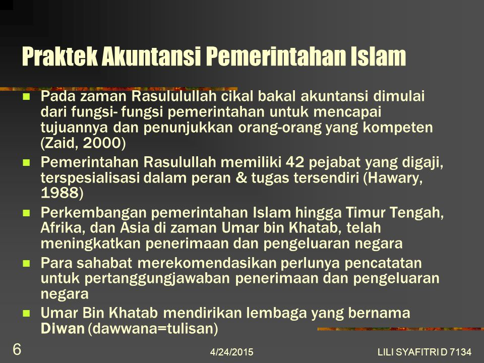 Praktek Akuntansi Pemerintahan Islam Pada zaman Rasululullah cikal bakal akuntansi dimulai dari fungsi- fungsi pemerintahan untuk mencapai tujuannya dan penunjukkan orang-orang yang kompeten (Zaid, 2000) Pemerintahan Rasulullah memiliki 42 pejabat yang digaji, terspesialisasi dalam peran & tugas tersendiri (Hawary, 1988) Perkembangan pemerintahan Islam hingga Timur Tengah, Afrika, dan Asia di zaman Umar bin Khatab, telah meningkatkan penerimaan dan pengeluaran negara Para sahabat merekomendasikan perlunya pencatatan untuk pertanggungjawaban penerimaan dan pengeluaran negara Umar Bin Khatab mendirikan lembaga yang bernama Diwan (dawwana=tulisan) 4/24/2015 6 LILI SYAFITRI D 7134