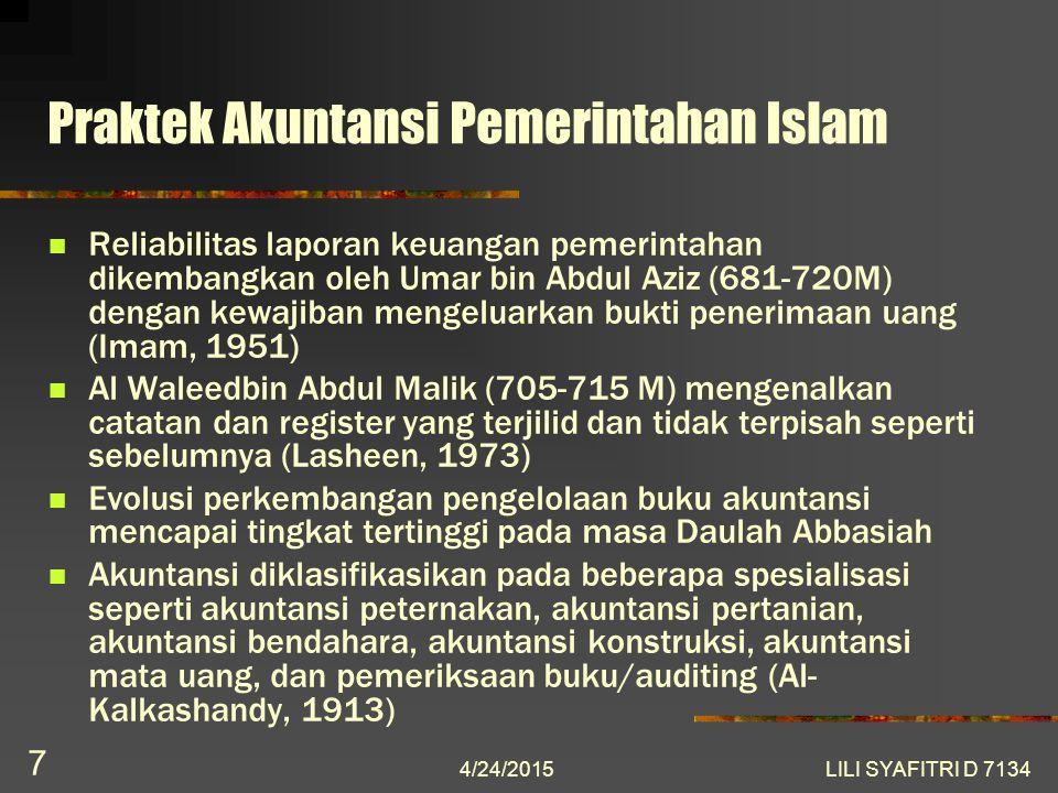Praktek Akuntansi Pemerintahan Islam Reliabilitas laporan keuangan pemerintahan dikembangkan oleh Umar bin Abdul Aziz (681-720M) dengan kewajiban mengeluarkan bukti penerimaan uang (Imam, 1951) Al Waleedbin Abdul Malik (705-715 M) mengenalkan catatan dan register yang terjilid dan tidak terpisah seperti sebelumnya (Lasheen, 1973) Evolusi perkembangan pengelolaan buku akuntansi mencapai tingkat tertinggi pada masa Daulah Abbasiah Akuntansi diklasifikasikan pada beberapa spesialisasi seperti akuntansi peternakan, akuntansi pertanian, akuntansi bendahara, akuntansi konstruksi, akuntansi mata uang, dan pemeriksaan buku/auditing (Al- Kalkashandy, 1913) 4/24/2015 7 LILI SYAFITRI D 7134