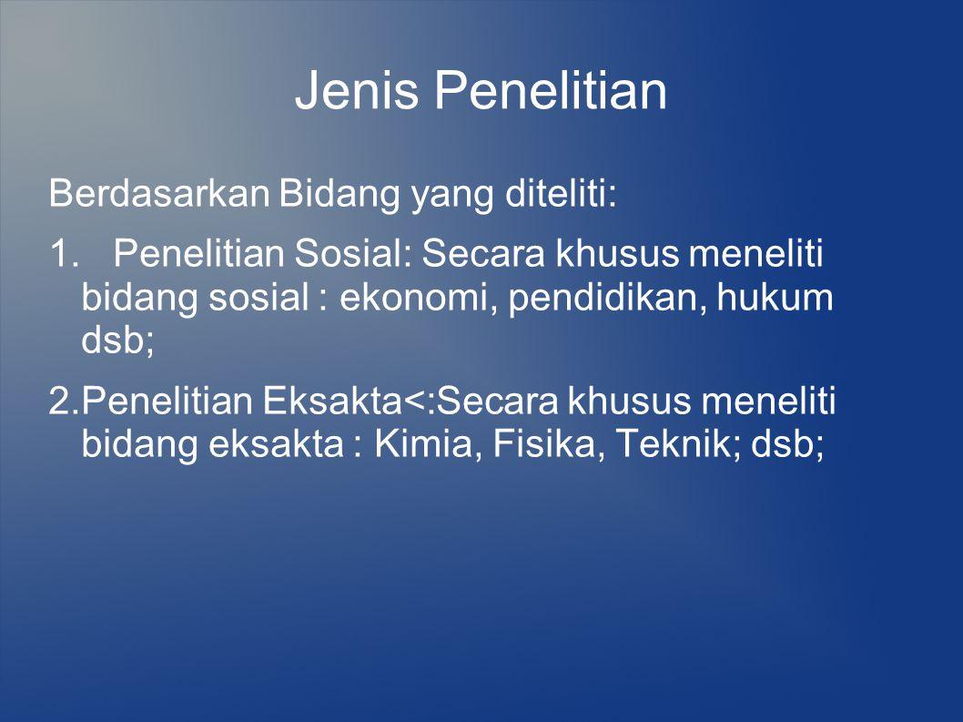 Jenis Penelitian Berdasarkan Bidang yang diteliti: 1. Penelitian Sosial: Secara khusus meneliti bidang sosial : ekonomi, pendidikan, hukum dsb; 2.Pene