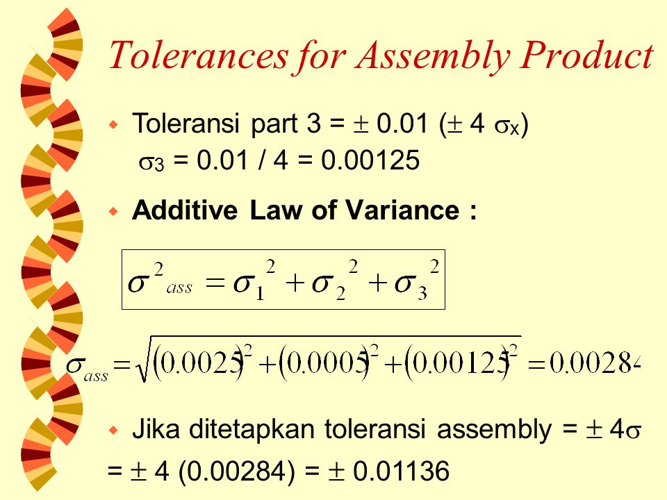 Tolerances for Assembly Product  Additive Law of Variance : w Jika ditetapkan toleransi assembly =  4  =  4 (0.00284) =  0.01136 w Toleransi part 3 =  0.01 (  4  x )  3 = 0.01 / 4 = 0.00125