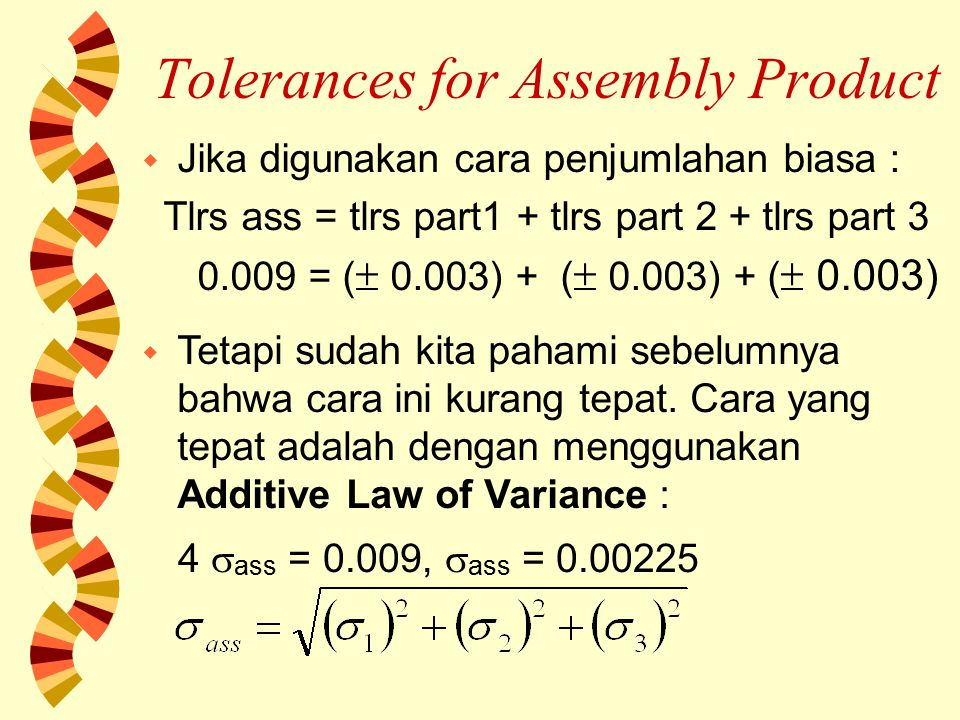 Tolerances for Assembly Product Dengan mengasumsikan  1 2 =  2 2 =  3 2 =  part, maka : Jika ditetapkan toleransi part individual =  4  part, maka = 0.0052