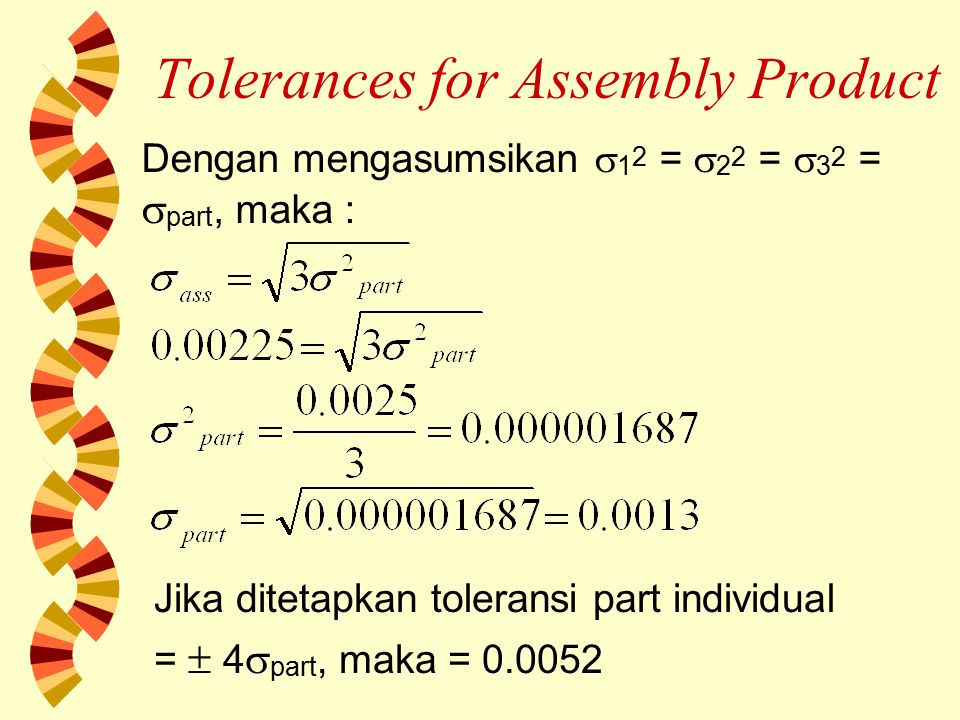 Tolerances for Assembly Product SUMMARY : w Jika digunakan penjumlahan biasa, toleransi part =  0.003 w Jika digunakan Additive Law of Variance, toleransi part =  0.0052 w Perhitungan toleransi part yang kurang tepat akan menimbulkan kerugian, yaitu membuang atau me-rework produk yang baik
