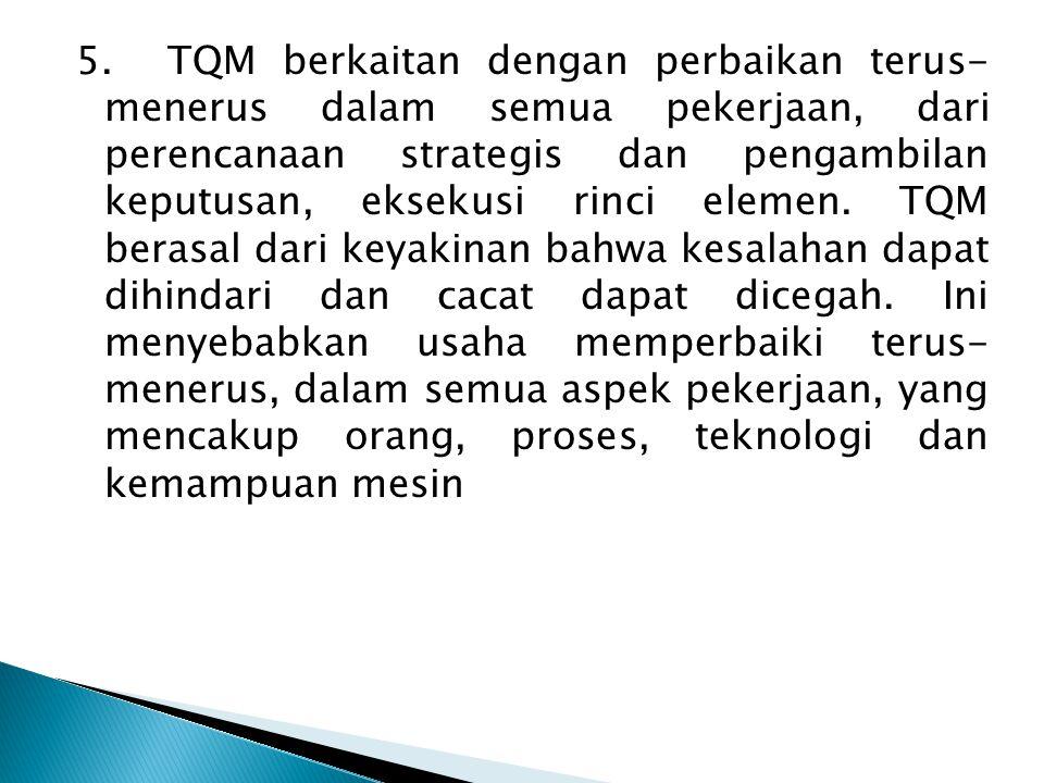 5.TQM berkaitan dengan perbaikan terus- menerus dalam semua pekerjaan, dari perencanaan strategis dan pengambilan keputusan, eksekusi rinci elemen.