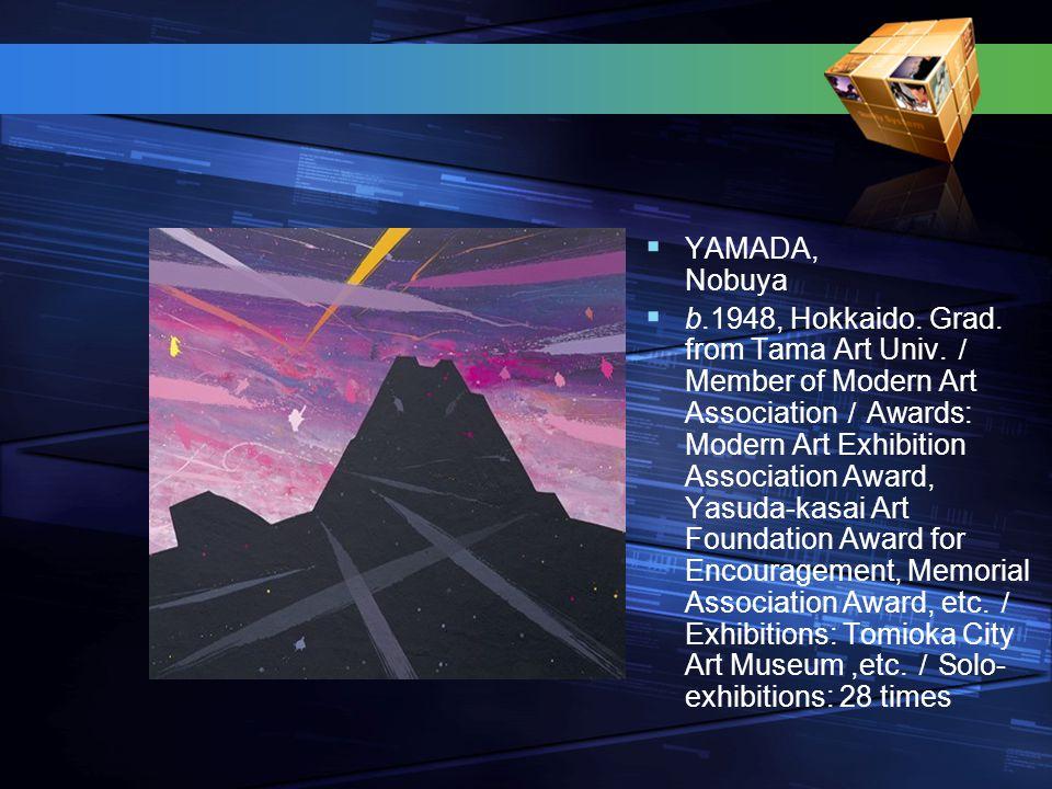  YAMADA, Nobuya  b.1948, Hokkaido. Grad. from Tama Art Univ. / Member of Modern Art Association / Awards: Modern Art Exhibition Association Award, Y