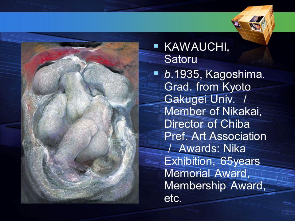  KAWAUCHI, Satoru  b.1935, Kagoshima. Grad. from Kyoto Gakugei Univ. / Member of Nikakai, Director of Chiba Pref. Art Association / Awards: Nika Exh