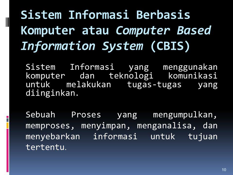 Sistem Informasi Berbasis Komputer atau Computer Based Information System (CBIS) Sistem Informasi yang menggunakan komputer dan teknologi komunikasi u